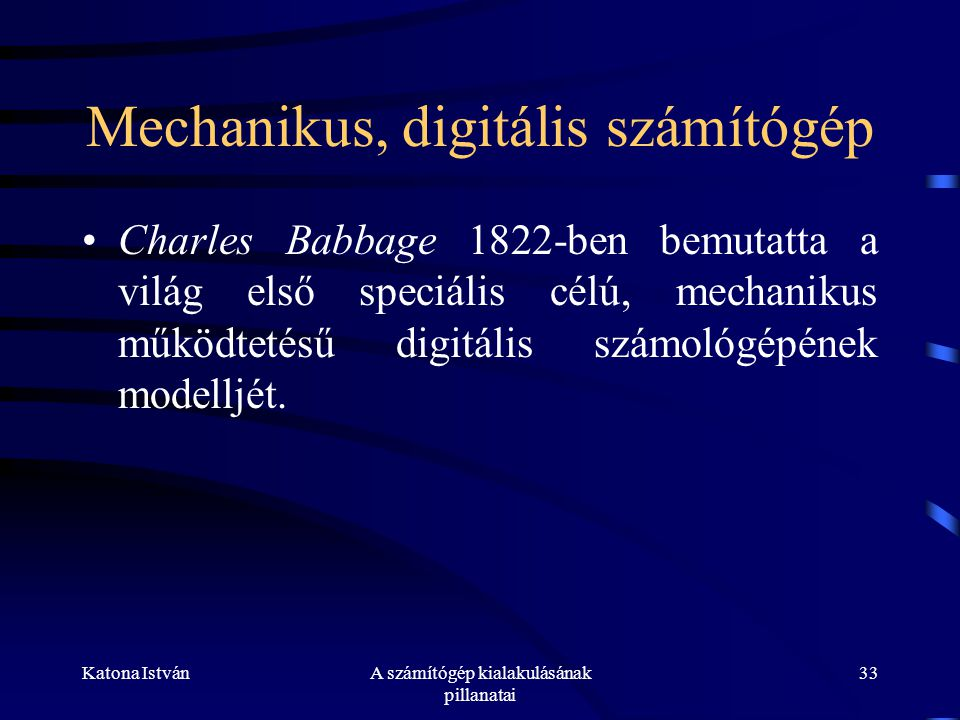 Katona IstvánA számítógép kialakulásának pillanatai 33 Mechanikus, digitális számítógép •Charles Babbage 1822-ben bemutatta a világ első speciális célú, mechanikus működtetésű digitális számológépének modelljét.