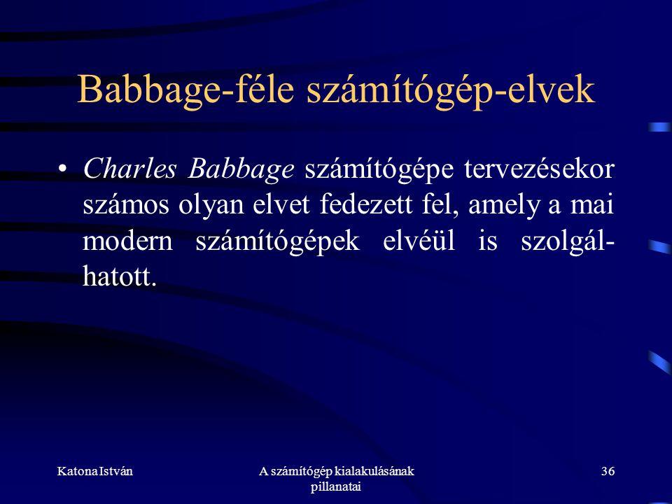 Katona IstvánA számítógép kialakulásának pillanatai 36 Babbage-féle számítógép-elvek •Charles Babbage számítógépe tervezésekor számos olyan elvet fedezett fel, amely a mai modern számítógépek elvéül is szolgál- hatott.