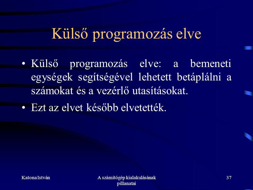 Katona IstvánA számítógép kialakulásának pillanatai 37 Külső programozás elve •Külső programozás elve: a bemeneti egységek segítségével lehetett betáplálni a számokat és a vezérlő utasításokat.