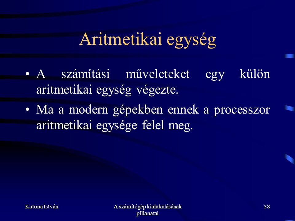 Katona IstvánA számítógép kialakulásának pillanatai 38 Aritmetikai egység •A számítási műveleteket egy külön aritmetikai egység végezte.