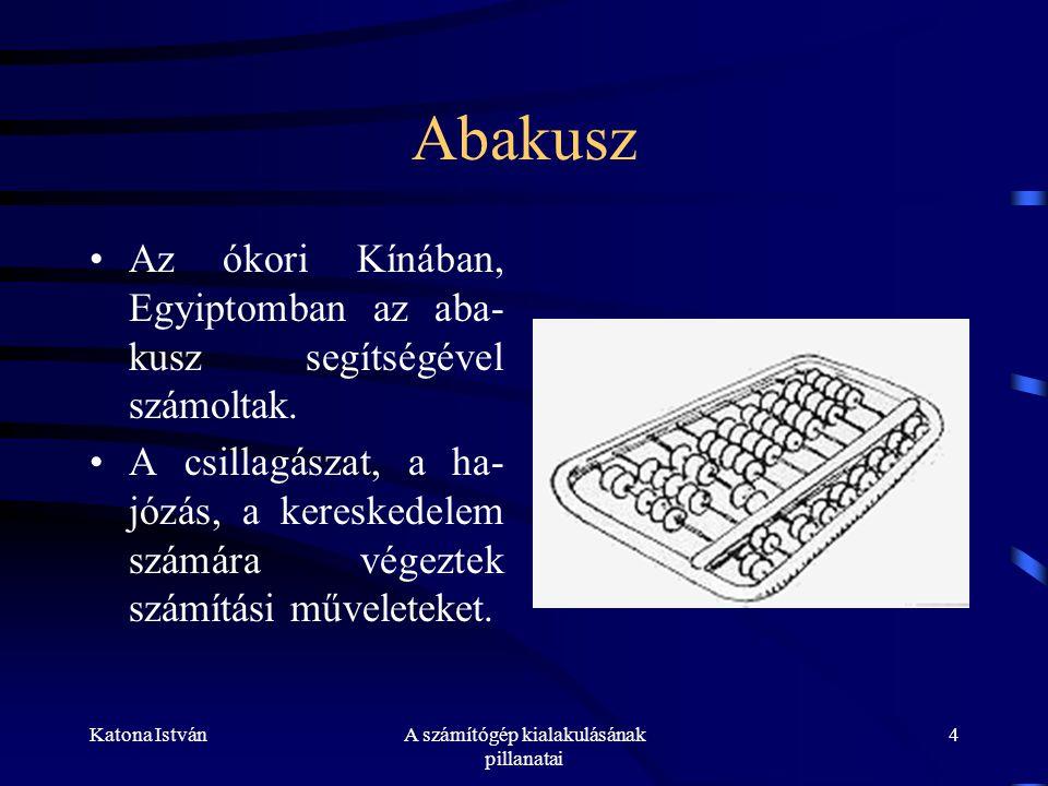 Katona IstvánA számítógép kialakulásának pillanatai 4 Abakusz •Az ókori Kínában, Egyiptomban az aba- kusz segítségével számoltak.