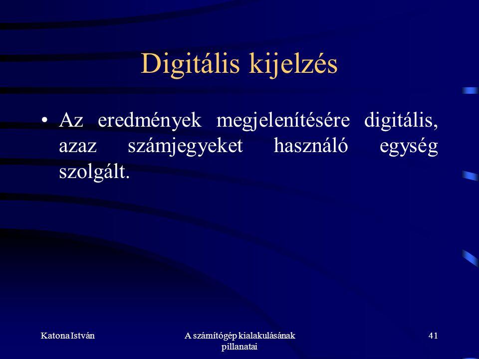 Katona IstvánA számítógép kialakulásának pillanatai 41 Digitális kijelzés •Az eredmények megjelenítésére digitális, azaz számjegyeket használó egység szolgált.