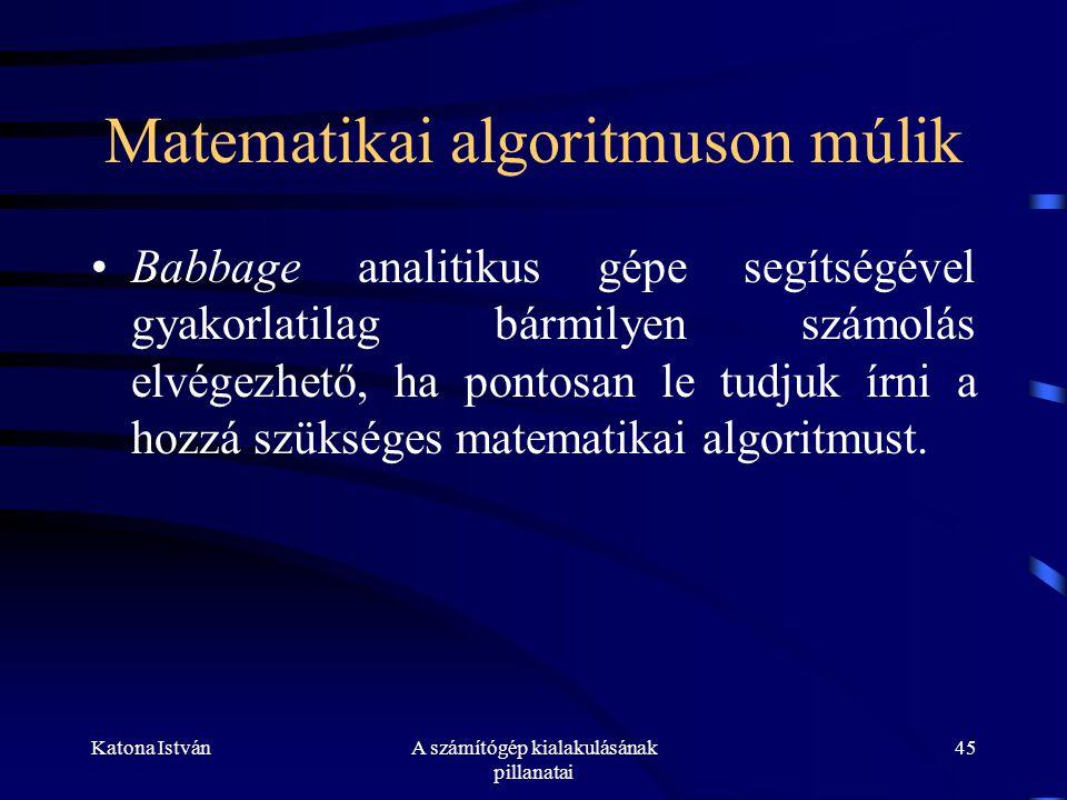 Katona IstvánA számítógép kialakulásának pillanatai 45 Matematikai algoritmuson múlik •Babbage analitikus gépe segítségével gyakorlatilag bármilyen számolás elvégezhető, ha pontosan le tudjuk írni a hozzá szükséges matematikai algoritmust.
