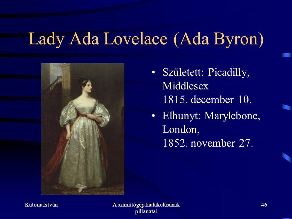 Katona IstvánA számítógép kialakulásának pillanatai 46 Lady Ada Lovelace (Ada Byron) •Született: Picadilly, Middlesex 1815.