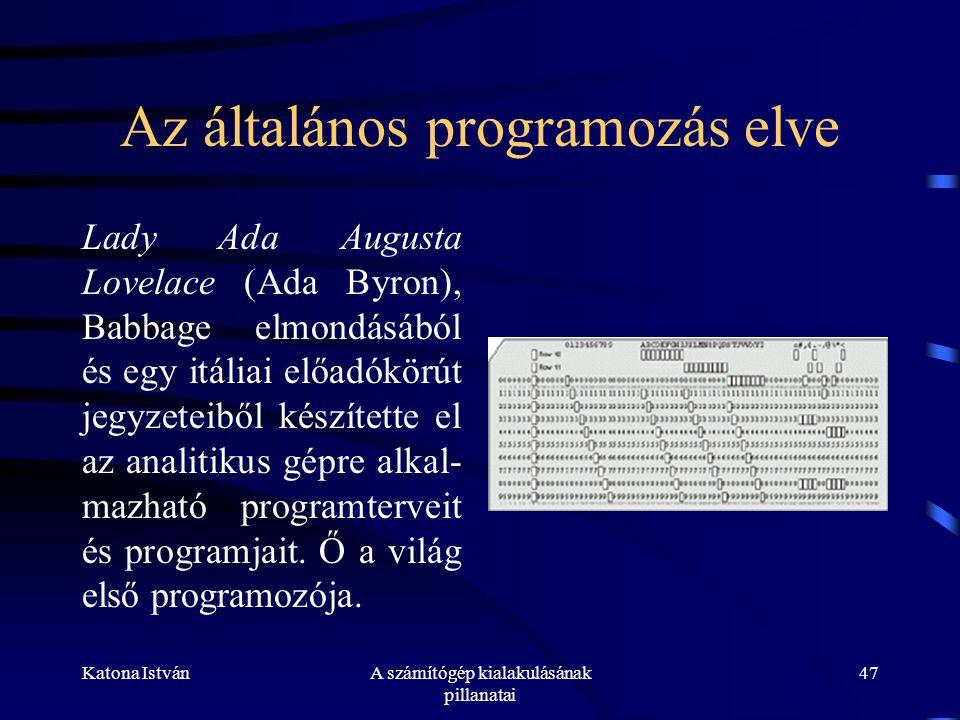 Katona IstvánA számítógép kialakulásának pillanatai 47 Az általános programozás elve Lady Ada Augusta Lovelace (Ada Byron), Babbage elmondásából és egy itáliai előadókörút jegyzeteiből készítette el az analitikus gépre alkal- mazható programterveit és programjait.