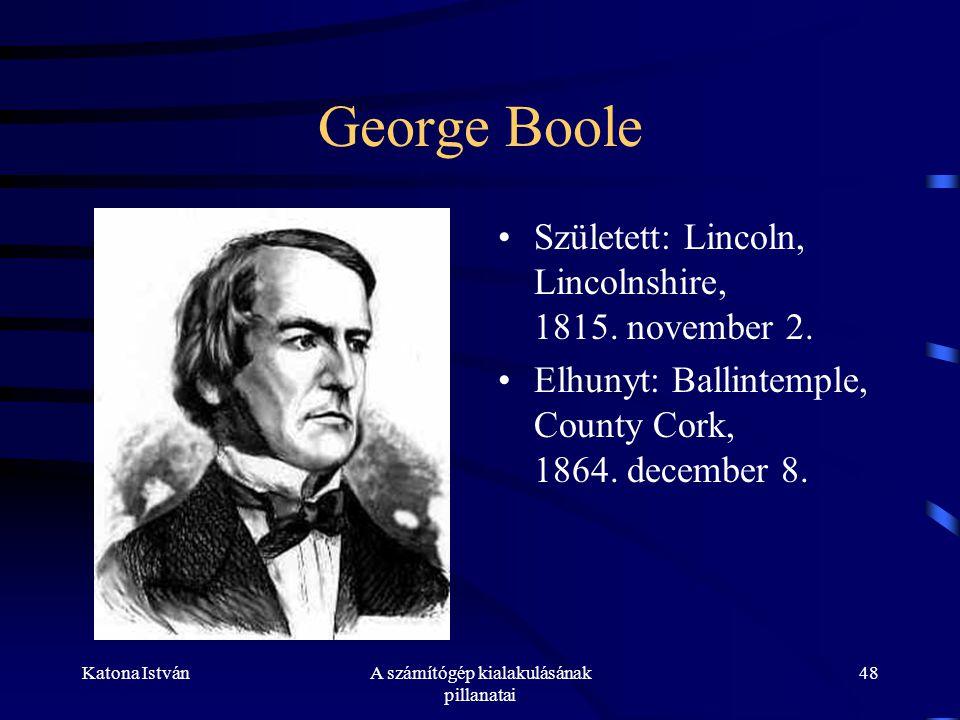Katona IstvánA számítógép kialakulásának pillanatai 48 George Boole •Született: Lincoln, Lincolnshire, 1815.