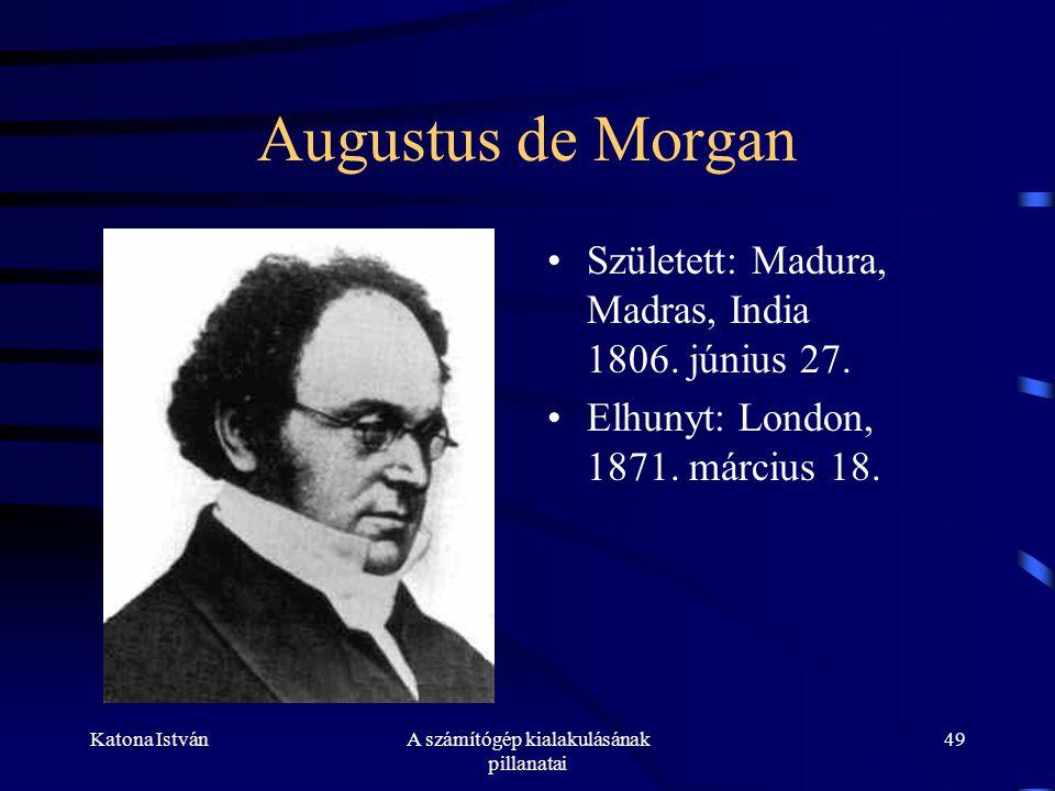 Katona IstvánA számítógép kialakulásának pillanatai 49 Augustus de Morgan •Született: Madura, Madras, India 1806.