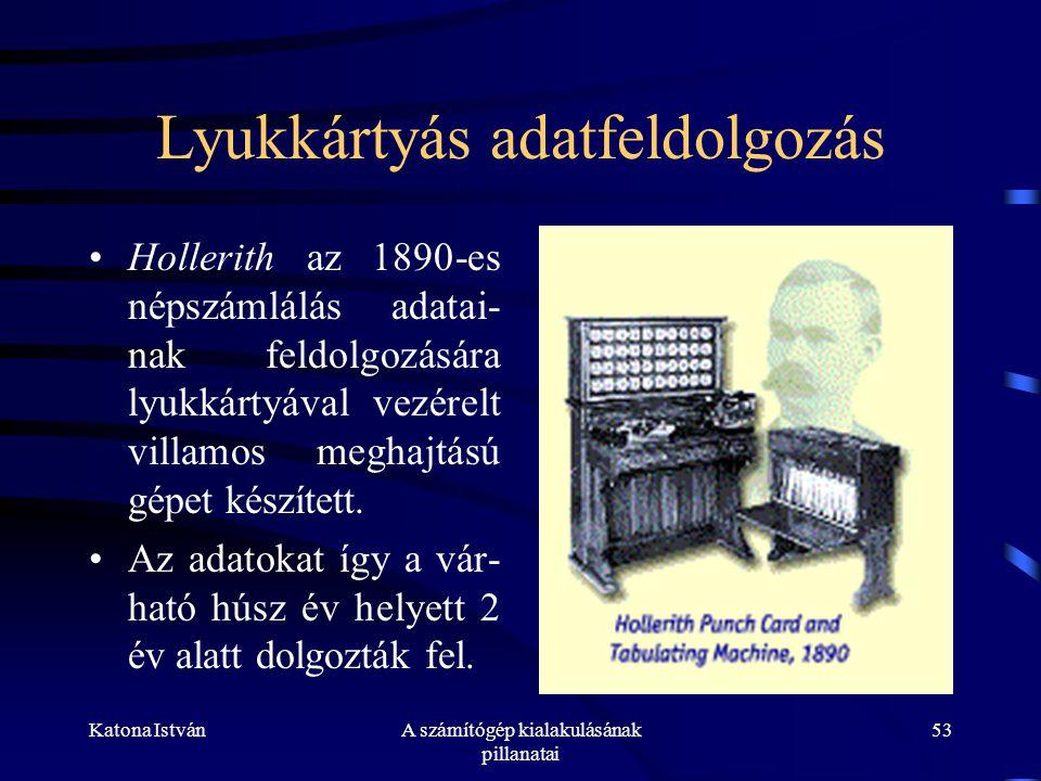 Katona IstvánA számítógép kialakulásának pillanatai 53 Lyukkártyás adatfeldolgozás •Hollerith az 1890-es népszámlálás adatai- nak feldolgozására lyukkártyával vezérelt villamos meghajtású gépet készített.