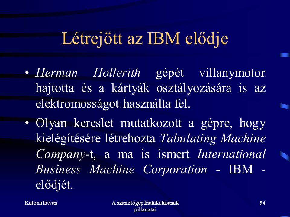 Katona IstvánA számítógép kialakulásának pillanatai 54 Létrejött az IBM elődje •Herman Hollerith gépét villanymotor hajtotta és a kártyák osztályozására is az elektromosságot használta fel.