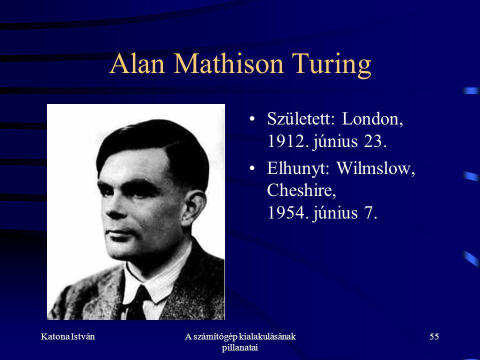Katona IstvánA számítógép kialakulásának pillanatai 55 Alan Mathison Turing •Született: London, 1912.