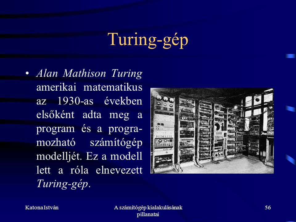 Katona IstvánA számítógép kialakulásának pillanatai 56 Turing-gép •Alan Mathison Turing amerikai matematikus az 1930-as években elsőként adta meg a program és a progra- mozható számítógép modelljét.