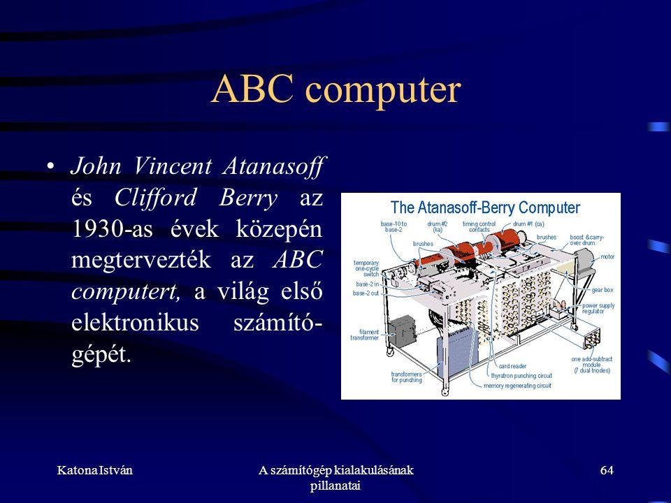 Katona IstvánA számítógép kialakulásának pillanatai 64 ABC computer •John Vincent Atanasoff és Clifford Berry az 1930-as évek közepén megtervezték az ABC computert, a világ első elektronikus számító- gépét.