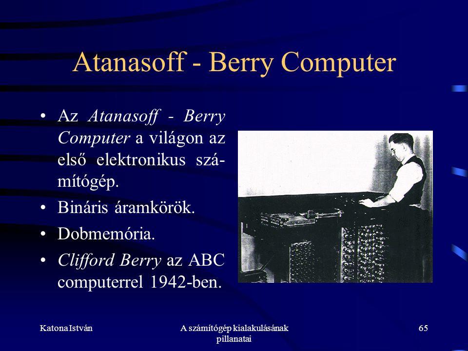 Katona IstvánA számítógép kialakulásának pillanatai 65 Atanasoff - Berry Computer •Az Atanasoff - Berry Computer a világon az első elektronikus szá- mítógép.