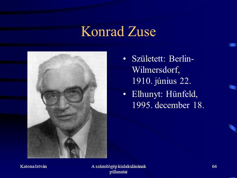 Katona IstvánA számítógép kialakulásának pillanatai 66 Konrad Zuse •Született: Berlin- Wilmersdorf, 1910.