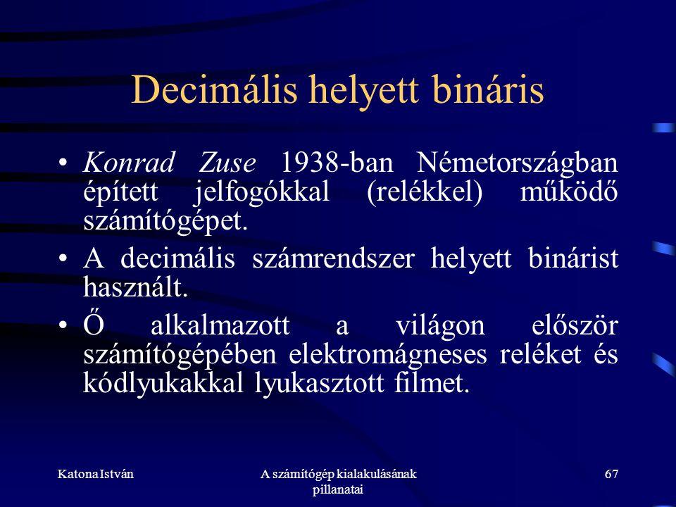 Katona IstvánA számítógép kialakulásának pillanatai 67 Decimális helyett bináris •Konrad Zuse 1938-ban Németországban épített jelfogókkal (relékkel) működő számítógépet.