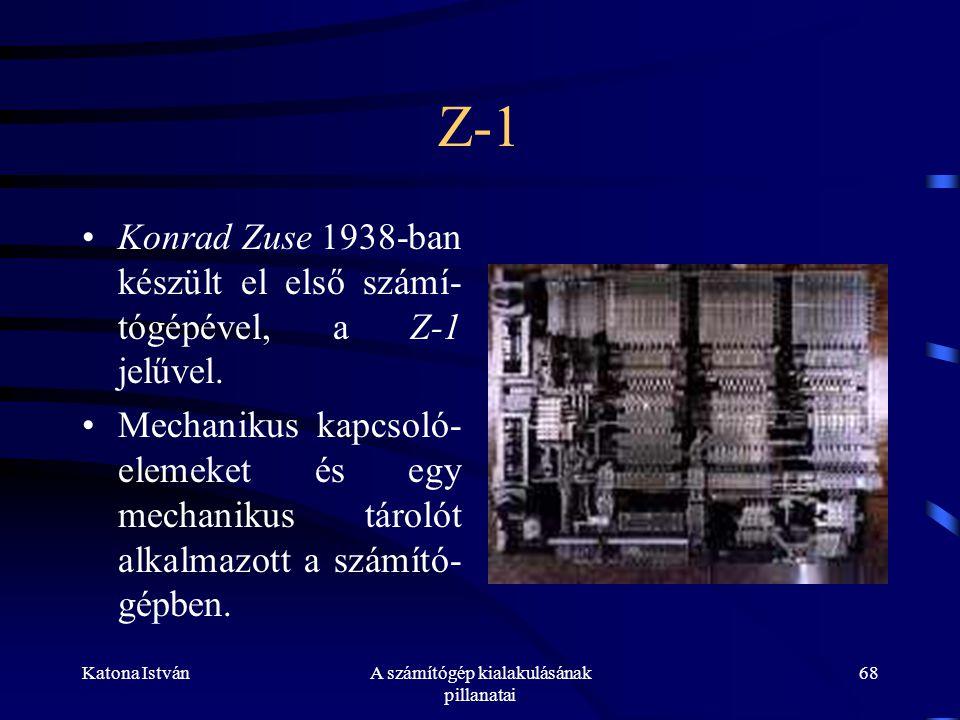 Katona IstvánA számítógép kialakulásának pillanatai 68 Z-1 •Konrad Zuse 1938-ban készült el első számí- tógépével, a Z-1 jelűvel.