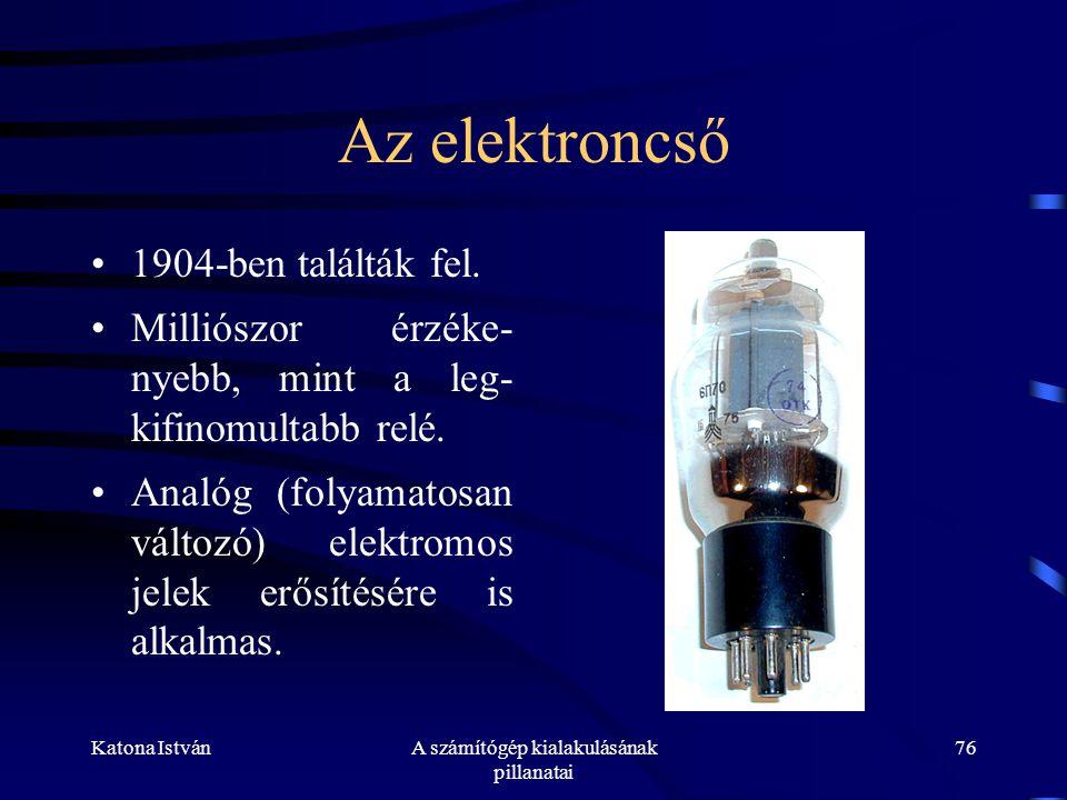 Katona IstvánA számítógép kialakulásának pillanatai 76 Az elektroncső •1904-ben találták fel.