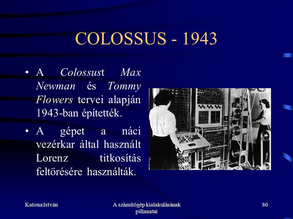 Katona IstvánA számítógép kialakulásának pillanatai 80 COLOSSUS - 1943 •A Colossust Max Newman és Tommy Flowers tervei alapján 1943-ban építették.