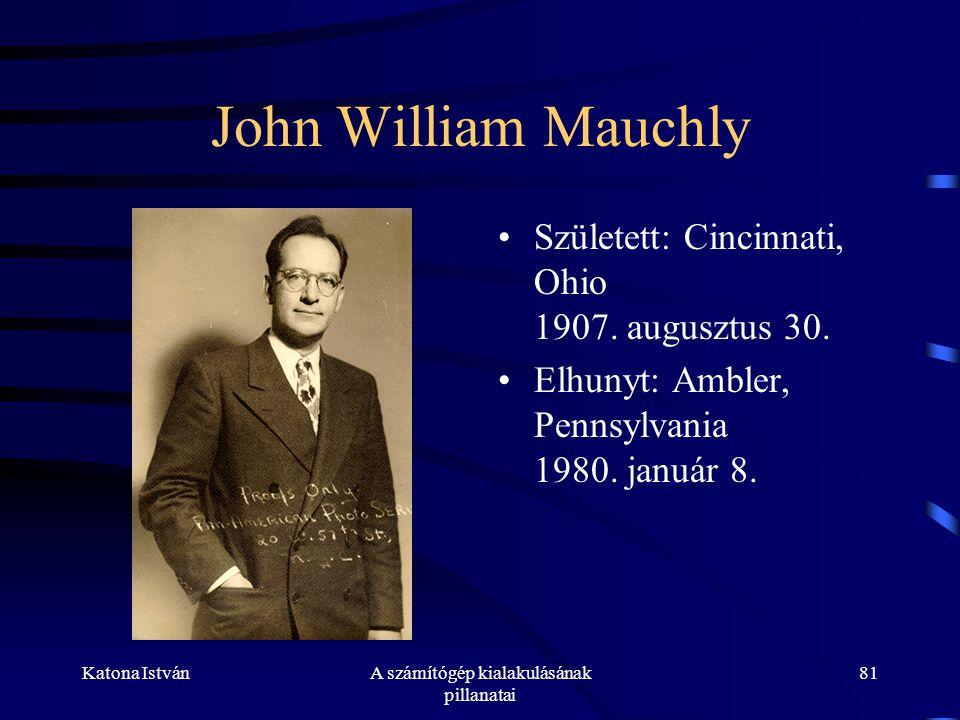 Katona IstvánA számítógép kialakulásának pillanatai 81 John William Mauchly •Született: Cincinnati, Ohio 1907.