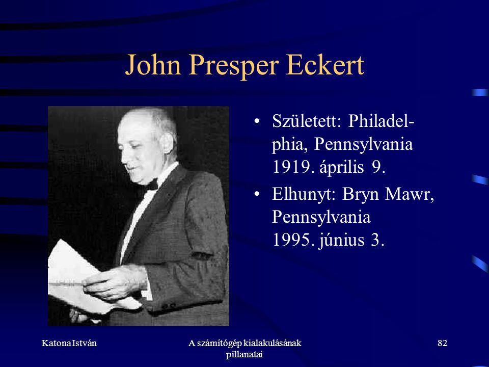 Katona IstvánA számítógép kialakulásának pillanatai 82 John Presper Eckert •Született: Philadel- phia, Pennsylvania 1919.