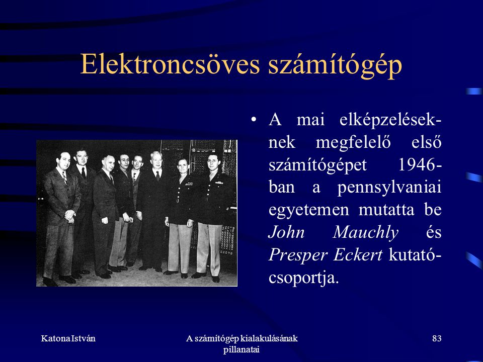 Katona IstvánA számítógép kialakulásának pillanatai 83 Elektroncsöves számítógép •A mai elképzelések- nek megfelelő első számítógépet 1946- ban a pennsylvaniai egyetemen mutatta be John Mauchly és Presper Eckert kutató- csoportja.