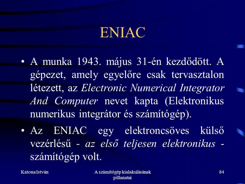 Katona IstvánA számítógép kialakulásának pillanatai 84 ENIAC •A munka 1943.