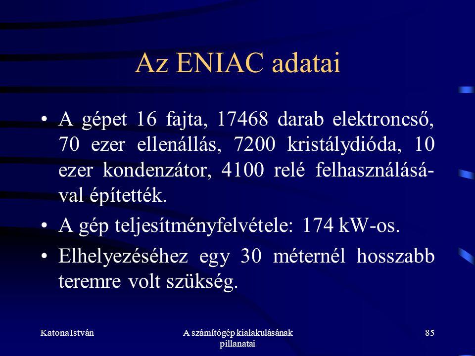Katona IstvánA számítógép kialakulásának pillanatai 85 Az ENIAC adatai •A gépet 16 fajta, 17468 darab elektroncső, 70 ezer ellenállás, 7200 kristálydióda, 10 ezer kondenzátor, 4100 relé felhasználásá- val építették.