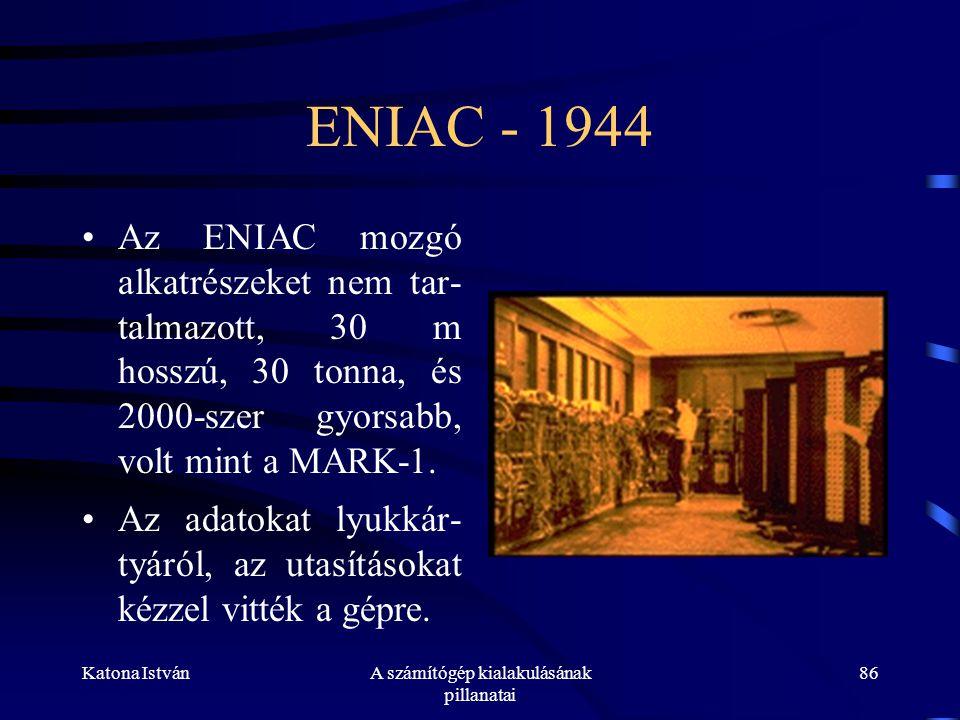 Katona IstvánA számítógép kialakulásának pillanatai 86 ENIAC - 1944 •Az ENIAC mozgó alkatrészeket nem tar- talmazott, 30 m hosszú, 30 tonna, és 2000-szer gyorsabb, volt mint a MARK-1.