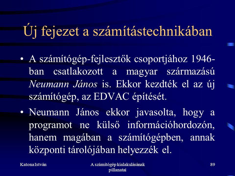 Katona IstvánA számítógép kialakulásának pillanatai 89 Új fejezet a számítástechnikában •A számítógép-fejlesztők csoportjához 1946- ban csatlakozott a magyar származású Neumann János is.