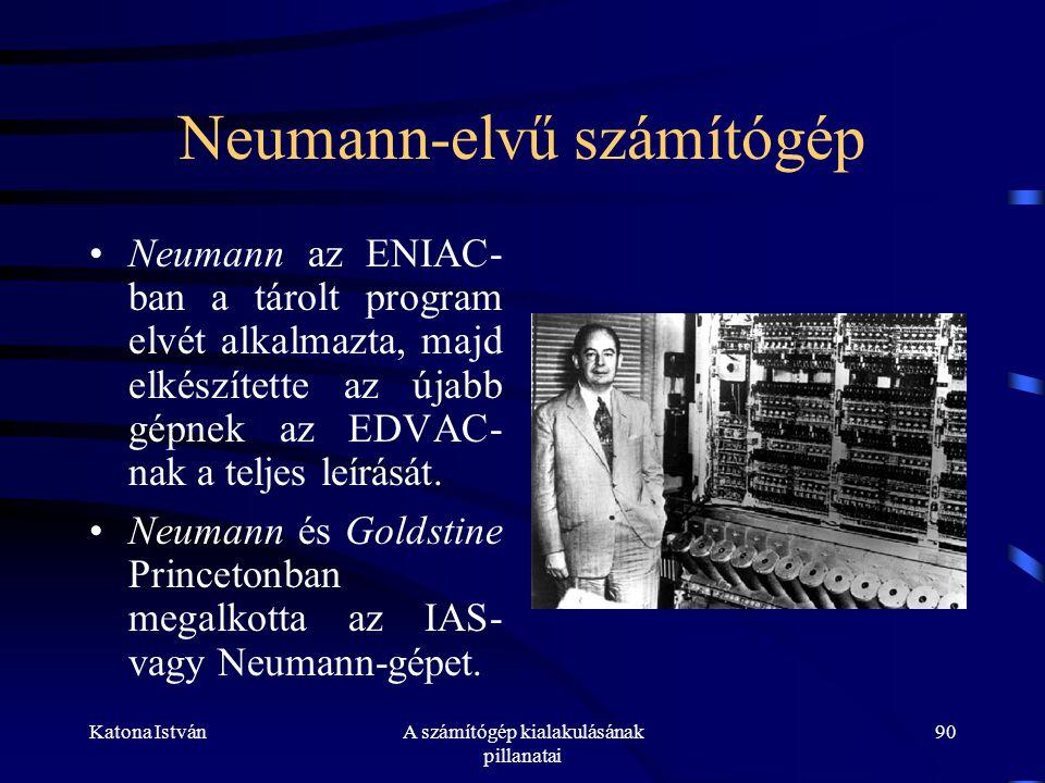 Katona IstvánA számítógép kialakulásának pillanatai 90 Neumann-elvű számítógép •Neumann az ENIAC- ban a tárolt program elvét alkalmazta, majd elkészítette az újabb gépnek az EDVAC- nak a teljes leírását.