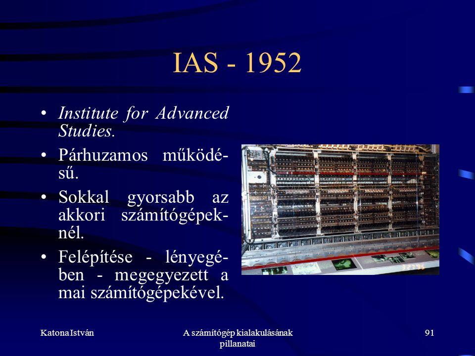 Katona IstvánA számítógép kialakulásának pillanatai 91 IAS - 1952 •Institute for Advanced Studies.