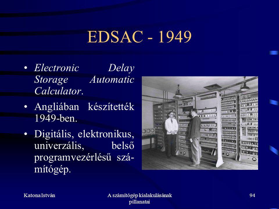 Katona IstvánA számítógép kialakulásának pillanatai 94 EDSAC - 1949 •Electronic Delay Storage Automatic Calculator.