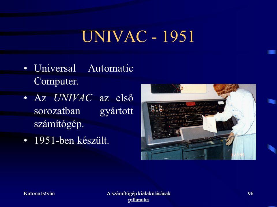 Katona IstvánA számítógép kialakulásának pillanatai 96 UNIVAC - 1951 •Universal Automatic Computer.