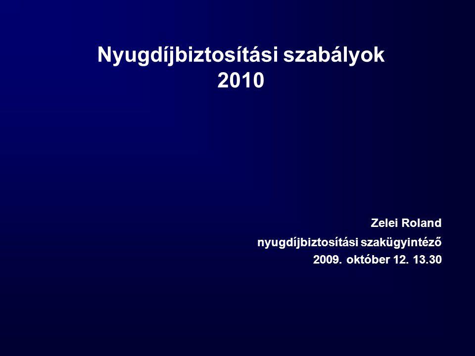 Nyugdíjbiztosítási szabályok 2010 Zelei Roland nyugdíjbiztosítási szakügyintéző 2009. október 12. 13.30