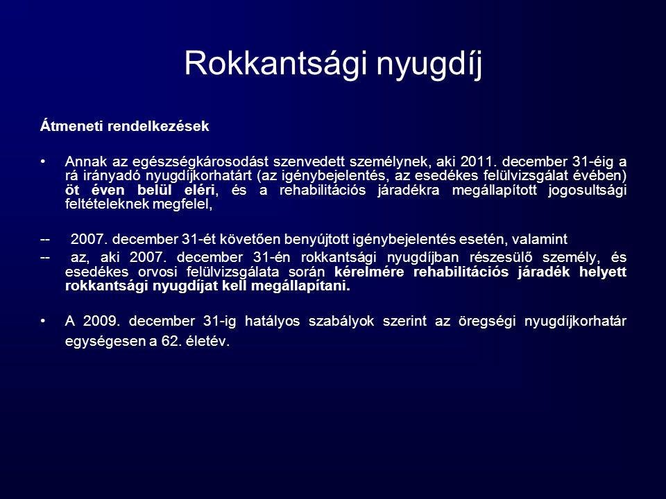 Rokkantsági nyugdíj Átmeneti rendelkezések •Annak az egészségkárosodást szenvedett személynek, aki 2011. december 31-éig a rá irányadó nyugdíjkorhatár