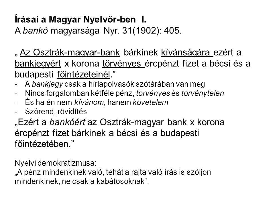 """Írásai a Magyar Nyelvőr-ben I. A bankó magyarsága Nyr. 31(1902): 405. """" Az Osztrák-magyar-bank bárkinek kívánságára ezért a bankjegyért x korona törvé"""