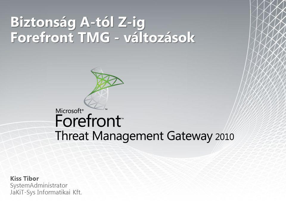 Biztonság A-tól Z-ig Forefront TMG - változások Kiss Tibor SystemAdministrator JaKiT-Sys Informatikai Kft.