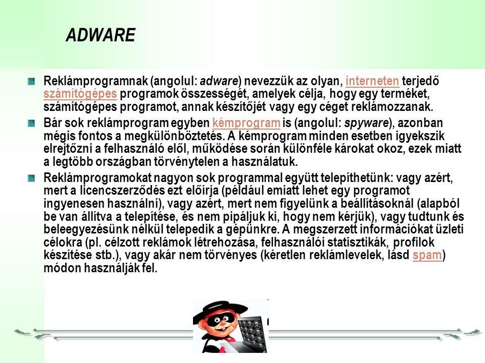 ADWARE Reklámprogramnak (angolul: adware ) nevezzük az olyan, interneten terjedő számítógépes programok összességét, amelyek célja, hogy egy terméket, számítógépes programot, annak készítőjét vagy egy céget reklámozzanak.interneten számítógépes Bár sok reklámprogram egyben kémprogram is (angolul: spyware ), azonban mégis fontos a megkülönböztetés.