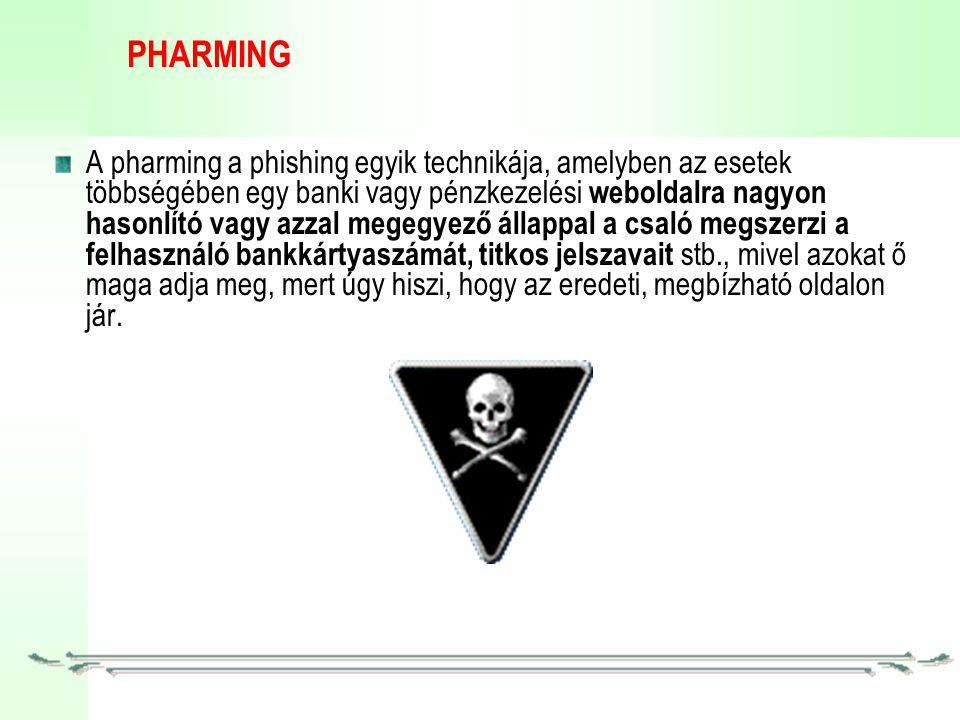 PHARMING A pharming a phishing egyik technikája, amelyben az esetek többségében egy banki vagy pénzkezelési weboldalra nagyon hasonlító vagy azzal megegyező állappal a csaló megszerzi a felhasználó bankkártyaszámát, titkos jelszavait stb., mivel azokat ő maga adja meg, mert úgy hiszi, hogy az eredeti, megbízható oldalon jár.