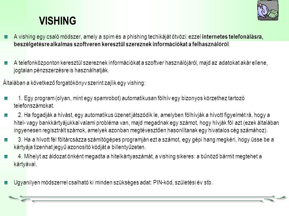 VISHING A vishing egy csaló módszer, amely a spim és a phishing techikáját ötvözi: ezzel internetes telefonálásra, beszélgetésre alkalmas szoftveren keresztül szereznek információkat a felhasználóról.