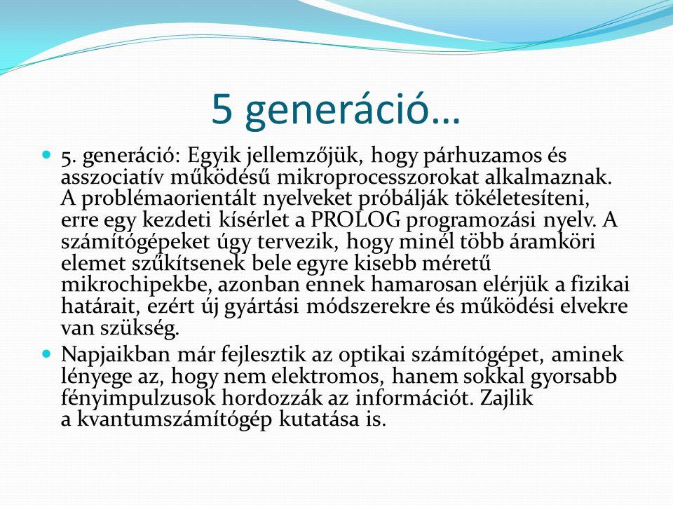 5 generáció…  5. generáció: Egyik jellemzőjük, hogy párhuzamos és asszociatív működésű mikroprocesszorokat alkalmaznak. A problémaorientált nyelveket