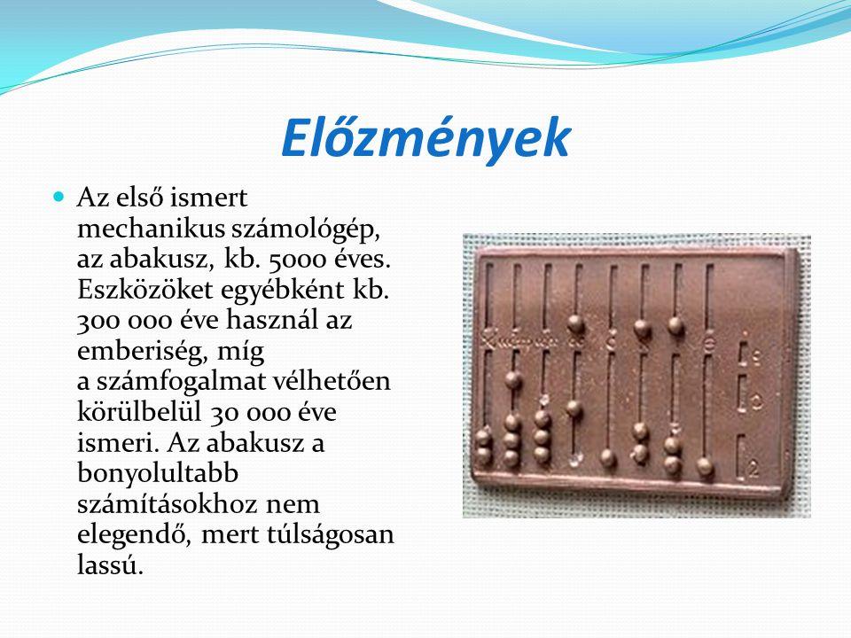 Előzmények  Az első ismert mechanikus számológép, az abakusz, kb. 5000 éves. Eszközöket egyébként kb. 300 000 éve használ az emberiség, míg a számfog