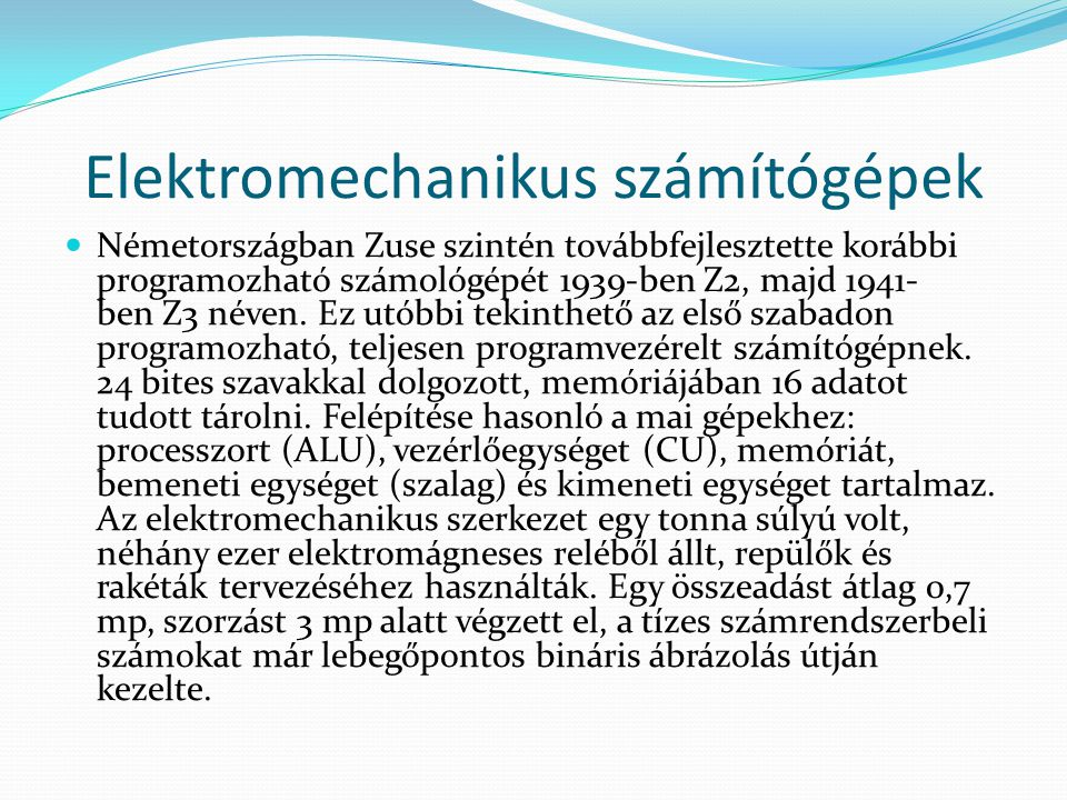 Elektromechanikus számítógépek  Németországban Zuse szintén továbbfejlesztette korábbi programozható számológépét 1939-ben Z2, majd 1941- ben Z3 néve