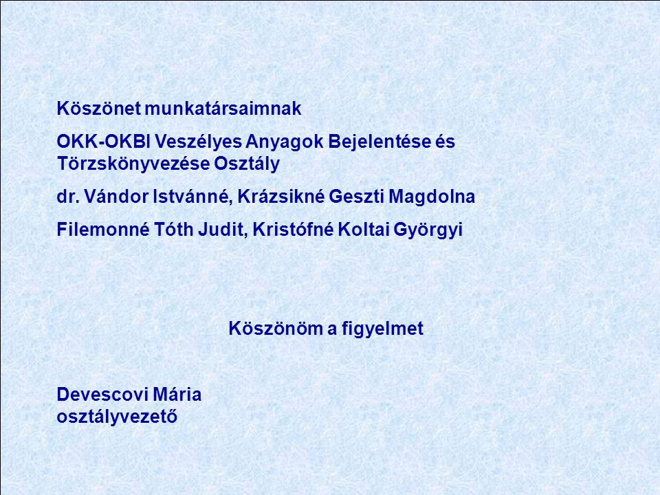 Köszönet munkatársaimnak OKK-OKBI Veszélyes Anyagok Bejelentése és Törzskönyvezése Osztály dr.