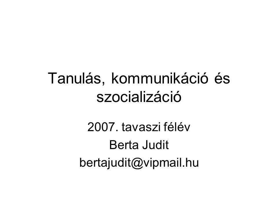 Tanulás, kommunikáció és szocializáció 2007. tavaszi félév Berta Judit bertajudit@vipmail.hu