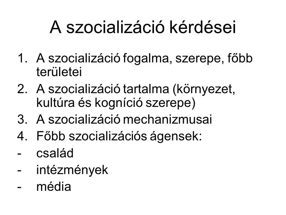 A szocializáció kérdései 1.A szocializáció fogalma, szerepe, főbb területei 2.A szocializáció tartalma (környezet, kultúra és kogníció szerepe) 3.A szocializáció mechanizmusai 4.Főbb szocializációs ágensek: -család -intézmények -média