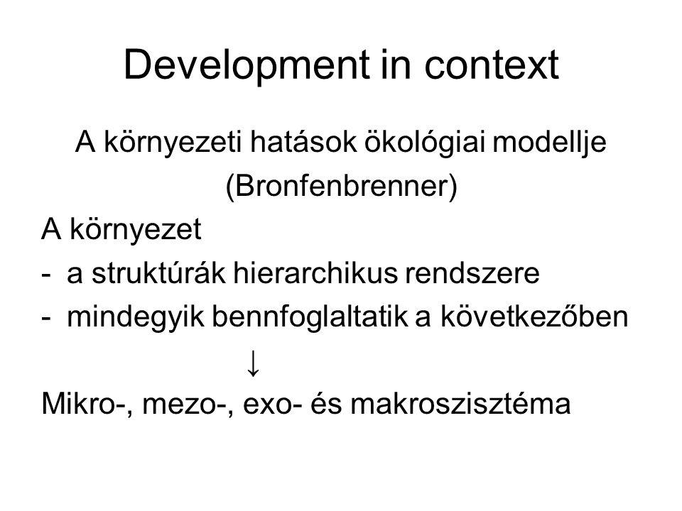Development in context A környezeti hatások ökológiai modellje (Bronfenbrenner) A környezet -a struktúrák hierarchikus rendszere -mindegyik bennfoglaltatik a következőben ↓ Mikro-, mezo-, exo- és makroszisztéma