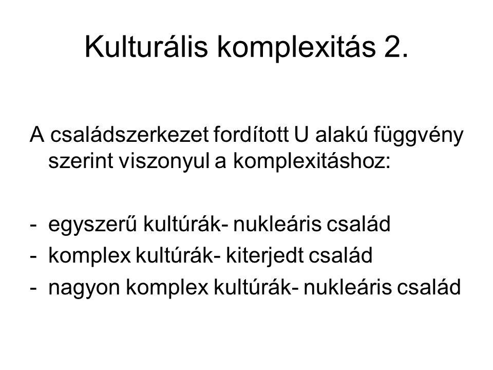Kulturális komplexitás 2. A családszerkezet fordított U alakú függvény szerint viszonyul a komplexitáshoz: -egyszerű kultúrák- nukleáris család -kompl