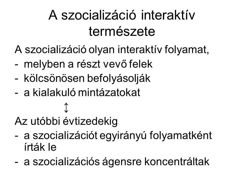A szocializáció interaktív természete A szocializáció olyan interaktív folyamat, -melyben a részt vevő felek -kölcsönösen befolyásolják -a kialakuló mintázatokat ↕ Az utóbbi évtizedekig -a szocializációt egyirányú folyamatként írták le -a szocializációs ágensre koncentráltak