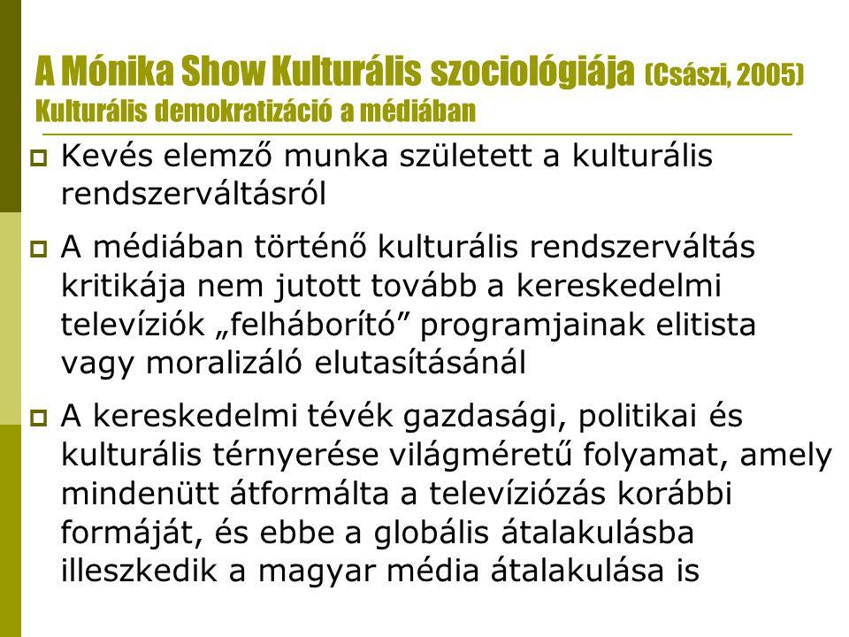 """A Mónika Show Kulturális szociológiája (Császi, 2005) Kulturális demokratizáció a médiában  Kevés elemző munka született a kulturális rendszerváltásról  A médiában történő kulturális rendszerváltás kritikája nem jutott tovább a kereskedelmi televíziók """"felháborító programjainak elitista vagy moralizáló elutasításánál  A kereskedelmi tévék gazdasági, politikai és kulturális térnyerése világméretű folyamat, amely mindenütt átformálta a televíziózás korábbi formáját, és ebbe a globális átalakulásba illeszkedik a magyar média átalakulása is"""